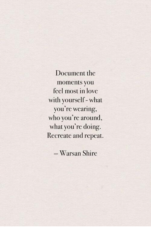 Love, Who, and Shire: Document the  moments you  feel most in love  with yourself- what  you're wearing,  who you're around,  what you're doing.  Recreate and repeat  Warsan Shire
