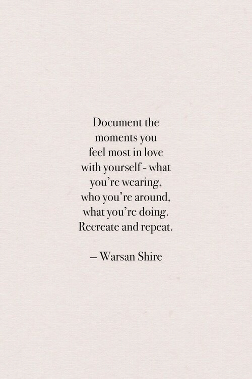 Love, Who, and Shire: Document the  moments you  feel most in love  with yourself-what  you're wearing,  who you're around,  what you're doing.  Recreate and repeat.  Warsan Shire