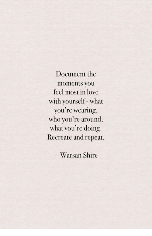 Love, Who, and Shire: Document the  moments you  feel most in love  with yourself-what  you re wearing  who you're around,  what you're doing.  Recreate and repeat.  Warsan Shire