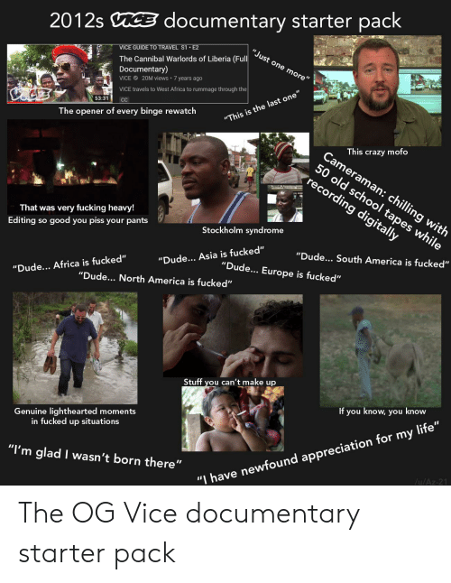 """Lighthearted: documentary starter pack  2012s  """"Just one more""""  VICE GUIDE TO TRAVEL S1 E2  The Cannibal Warlords of Liberia (Full  Documentary)  20M views 7 yearS ago  VICE  VICE travels to West Africa to rummage through the  53:31  C  """"This is the last one  The opener of every binge rewatch  This crazy mofo  Cameraman: chilling with  50 old school tapes while  recording digitally  That was very fucking heavy!  Stockholm syndrome  Editing so good you piss your pants  """"Dude... South America is fucked""""  """"Dude... Asia is fucked""""  """"Dude.. Europe is fucked""""  """"Dude... Africa is fucked""""  """"Dude.. North America is fucked""""  Stuff you can't make up  If you know, you know  Genuine lighthearted moments  in fucked up situations  """"I'm glad I wasn't born there""""  /u/Az-21  """"I have newfound appreciation for my life"""" The OG Vice documentary starter pack"""