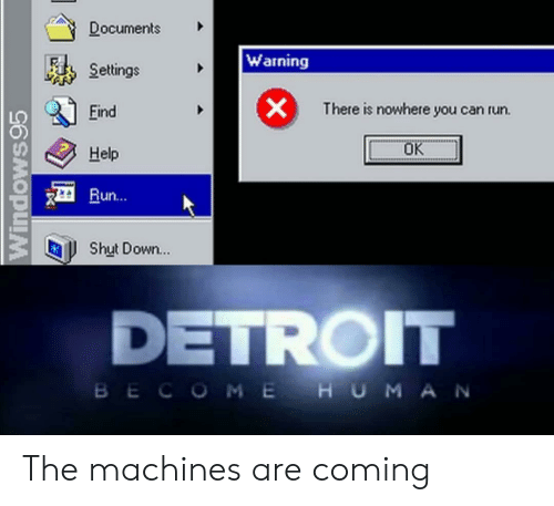 Machines: Documents  Warning  Settings  X  There is nowhere you can run.  Eind  OK  Help  Run...  Shut Down...  DETROIT  BECOME HUMA N  Windows95 The machines are coming