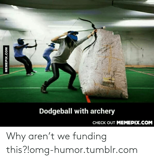 T We: Dodgeball with archery  CHECK OUT MEMEPIX.COM  MEMEPIX.COM Why aren't we funding this?!omg-humor.tumblr.com