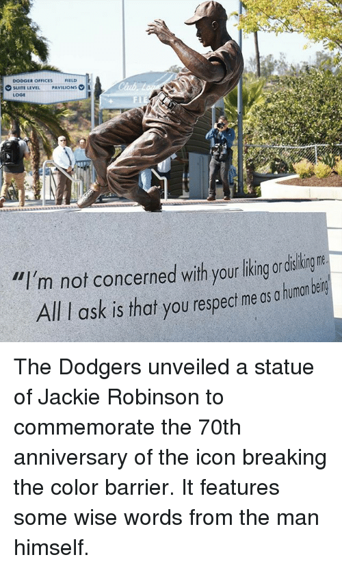 """loge: DODGER OFFICES  FIELD  SUITE LEVEL  PAVILIONS  LOGE  """"I'm not concerned with your liking or  All ask is that you respect me os a human bein The Dodgers unveiled a statue of Jackie Robinson to commemorate the 70th anniversary of the icon breaking the color barrier. It features some wise words from the man himself."""