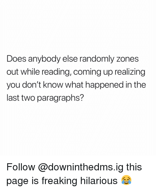 Memes, Hilarious, and 🤖: Does anybody else randomly zones  out while reading, coming up realizing  you don't know what happened in the  last two paragraphs? Follow @downinthedms.ig this page is freaking hilarious 😂