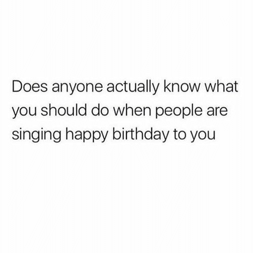 Birthday, Singing, and Happy Birthday: Does anyone actually know what  you should do when people are  singing happy birthday to you