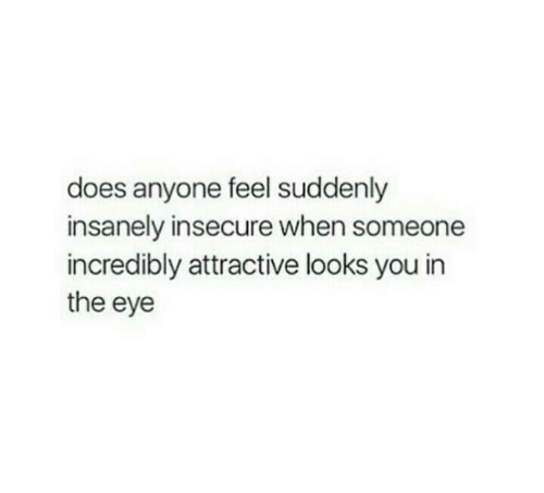 Eye, You, and The Eye: does anyone feel suddenly  insanely insecure when someone  incredibly attractive looks you in  the eye