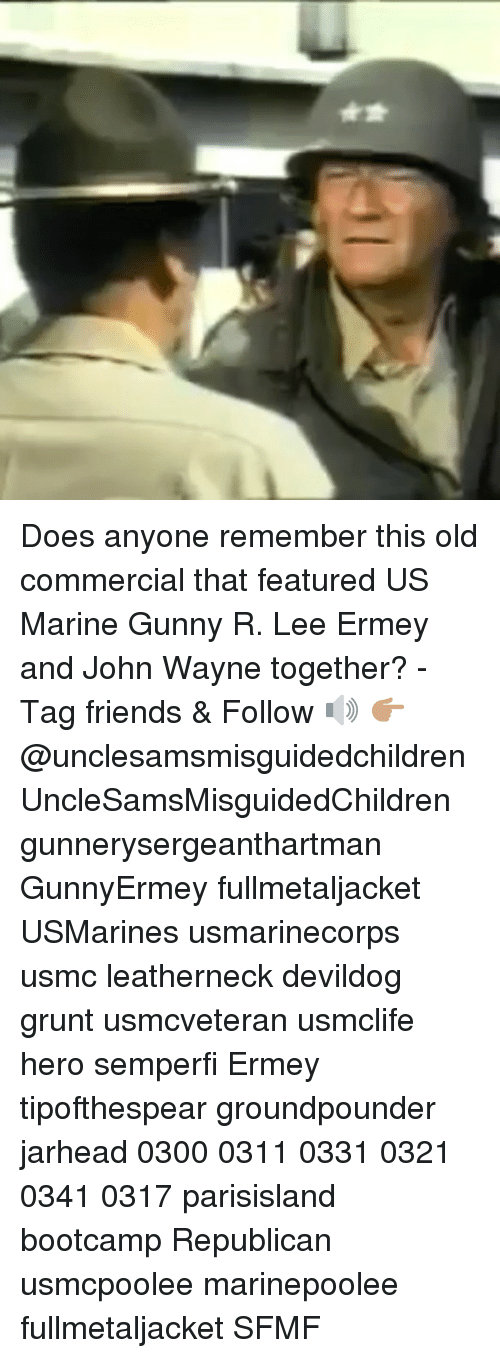 Friends, Memes, and R. Lee Ermey: Does anyone remember this old commercial that featured US Marine Gunny R. Lee Ermey and John Wayne together? - Tag friends & Follow 🔊 👉🏽 @unclesamsmisguidedchildren UncleSamsMisguidedChildren gunnerysergeanthartman GunnyErmey fullmetaljacket USMarines usmarinecorps usmc leatherneck devildog grunt usmcveteran usmclife hero semperfi Ermey tipofthespear groundpounder jarhead 0300 0311 0331 0321 0341 0317 parisisland bootcamp Republican usmcpoolee marinepoolee fullmetaljacket SFMF