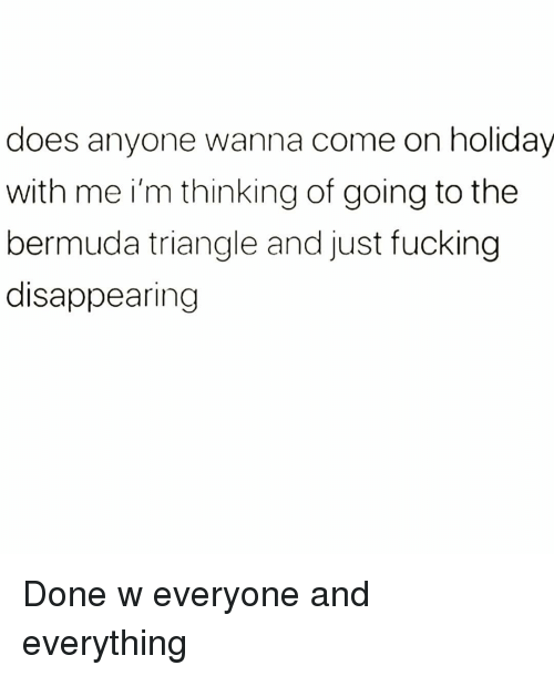 Bermuda: does anyone wanna come on holidav  with me i'm thinking of going to the  bermuda triangle and just fucking  disappearing Done w everyone and everything