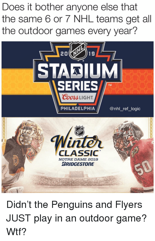 Logic, Memes, and National Hockey League (NHL): Does it bother anyone else that  the same 6 or 7 NHL teams get all  the outdoor games every year?  STADIUM  SERIES  TM  CooraLIGHT  PHILADELPHIA  @nhl_ref_logic  inter  TM  CLASsIC  NOTRE DAME 2019  RIDGESTONE Didn't the Penguins and Flyers JUST play in an outdoor game? Wtf?