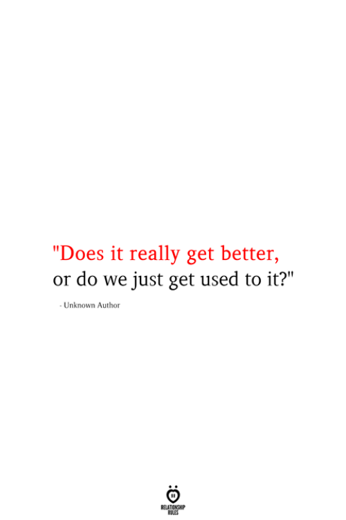 """Unknown, Used, and Get: """"Does it really get better,  or do we just get used to it?""""  - Unknown Author  RELATIONSHIP  ES"""