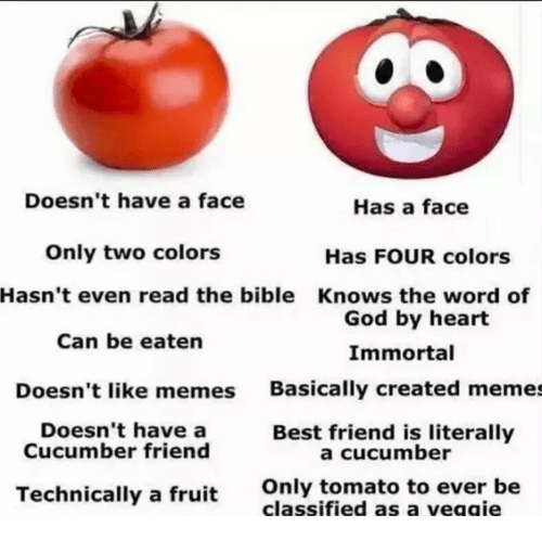 Create Meme: Doesn't have a face  Has a face  Only two colors  Has FOUR colors  Hasn't even read the bible Knows the word of  God by heart  Can be eaten  Immortal  Doesn't like memes  Basically created memes  Doesn't have a  Best friend is literally  Cucumber friend  a cucumber  Technically a fruit  Only tomato to  ever be  classified as a veggie