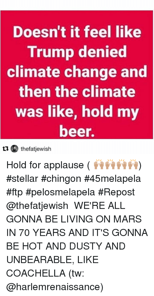 Beer, Coachella, and Memes: Doesn't it feel like  Trump denied  climate  change and  then the climate  was like, hold my  beer.  t1 thefatjewish Hold for applause ( 🙌🏽🙌🏽🙌🏽🙌🏽) #stellar #chingon #45melapela #ftp #pelosmelapela  #Repost @thefatjewish ・・・ WE'RE ALL GONNA BE LIVING ON MARS IN 70 YEARS AND IT'S GONNA BE HOT AND DUSTY AND UNBEARABLE, LIKE COACHELLA (tw: @harlemrenaissance)