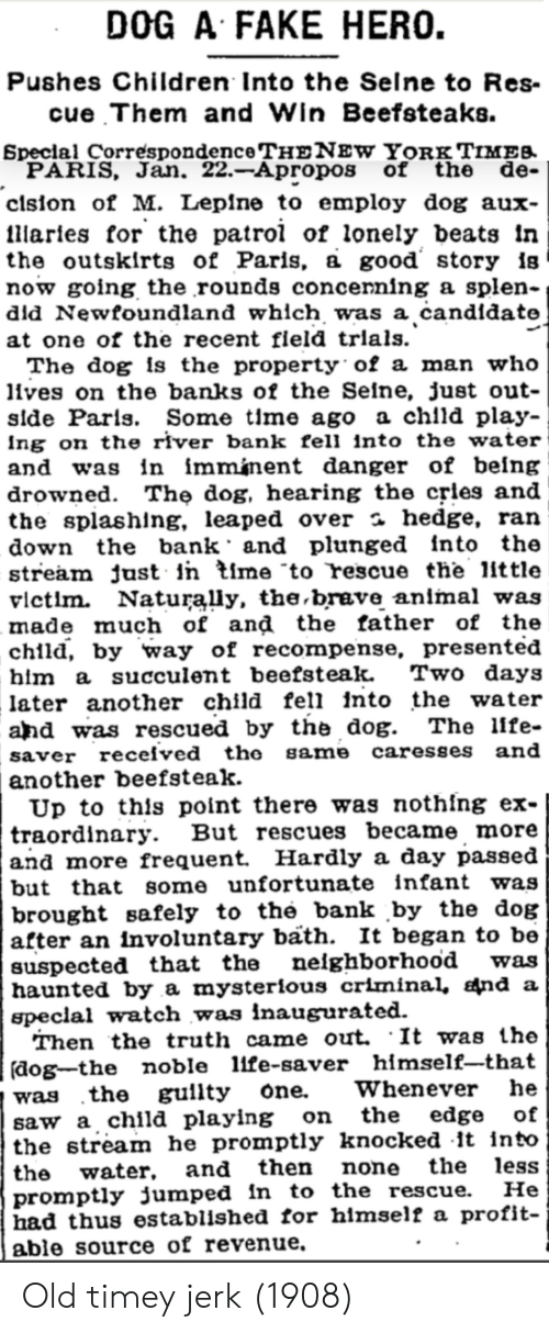 Children, Fake, and Saw: DOG A FAKE HERO.  Pushes Children Into the Selne to Res-  cue Them and Win Beefsteaks.  Speclal Correspondence THENEW YORKg TIMES  PARIS, Jan. 22.-Apropos of the de-  clsion of M. Leplne to employ dog aux-  llaries for the patrol of lonely beats In  the outskirts of Paris, a good story is  now going the rounds concenning a splen-  did Newfoundland which was a candidate  at one of the recent fleld trlals.  The dog is the property of a man who  lives on the banks of the Seine, just out-  slde Parls. Some tlme ago a chlld play-  Ing on the river bank fell into the water  and was in imminent danger of being  drowned. The dog, hearing the cries and  the splashing, leaped over a hedge, ran  down the bank and plunged into the  stream just in time to rescue the little  vlctlm  Naturally, the brave anlmal was  made much of and the father of the  child, by way of recompense, presented  hlm a succulent beefsteak  later another child fell into the wate  and was rescued by the dog. The llfe-  saver received the same caresses and  another beefsteak  Up to this point there was nothing ex-  traordinary. But rescues became more  and more frequent Hardly a day passed  but that some unfortunate infant was  brought safely to the bank by the dog  after an involuntary bath. It began to be  suspected that the neighborhood  haunted by a mysterious criminal, nd a  speclal watch was inaugurated  Then the truth came out. It was the  dog-the noble llfe-saver himself-that  Two days  was  Whenever he  guilty one.  the  was  saw a child playing on  the stream he promptly knocked it into  the water.  promptly jumped in to the rescue.  had thus established for hlmself a profit-  able source of revenue  the edge of  the less  Не  and then none Old timey jerk (1908)