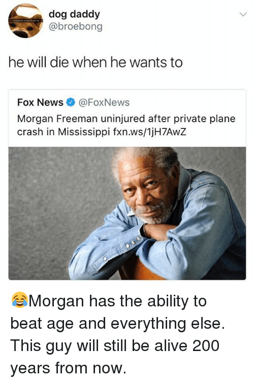 Alive, Bailey Jay, and Memes: dog daddy  @broebong  he will die when he wants to  Fox News@FoxNews  Morgan Freeman uninjured after private plane  crash in Mississippi fxn.ws/1jH7AwZ 😂Morgan has the ability to beat age and everything else. This guy will still be alive 200 years from now.