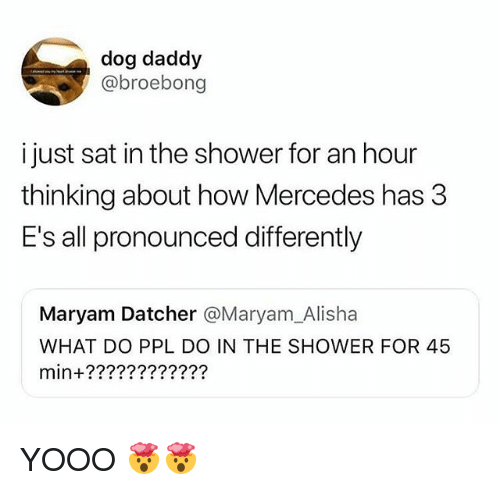 Funny, Mercedes, and Shower: dog daddy  @broebong  i just sat in the shower for an hour  thinking about how Mercedes has 3  E's all pronounced differently  Maryam Datcher @Maryam_Alisha  WHAT DO PPL DO IN THE SHOWER FOR 45  min+???????????? YOOO 🤯🤯