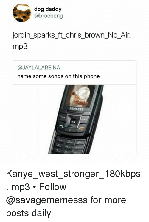 Chris Brown, Kanye, and Memes: dog daddy  @broebong  jordin_sparks_ft_chris_brown_No_Air.  mp3  @JAYLALAREINA  name some songs on this phone  SAMSUN Kanye_west_stronger_180kbps. mp3 • Follow @savagememesss for more posts daily