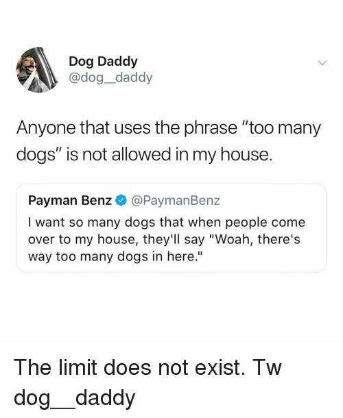 "benz: Dog Daddy  @dog_daddy  Anyone that uses the phrase ""too many  dogs"" is not allowed in my house.  Payman Benz @PaymanBenz  I want so many dogs that when people come  over to my house, they'll say ""Woah, there's  way too many dogs in here.'"" The limit does not exist. Tw dog__daddy"