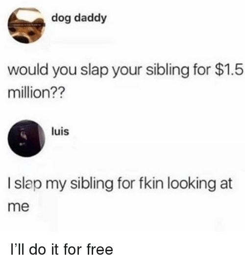 Free, Girl Memes, and Dog: dog daddy  would you slap your sibling for $1.5  million??  luis  I slap my sibling for fkin looking at  me I'll do it for free