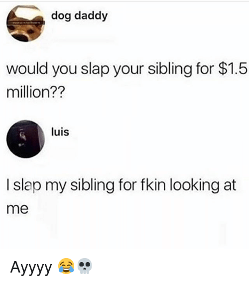 Ayyyy: dog daddy  would you slap your sibling for $1.5  million??  luis  I slap my sibling for fkin looking at  me Ayyyy 😂💀