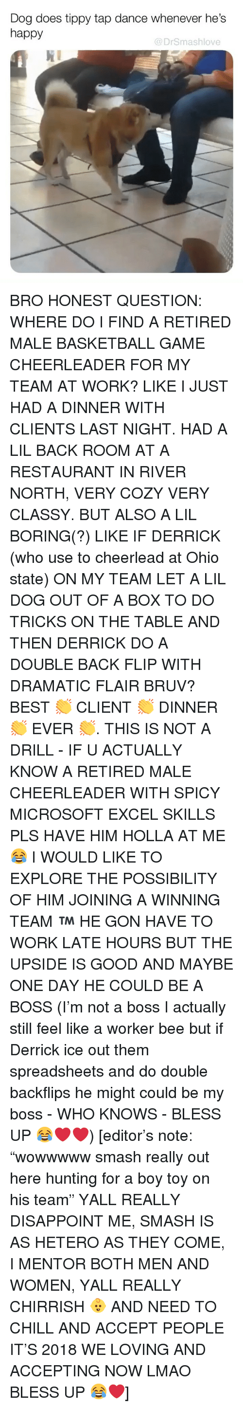 """Bruv: Dog does tippy tap dance whenever he's  happy  @DrSmashlove BRO HONEST QUESTION: WHERE DO I FIND A RETIRED MALE BASKETBALL GAME CHEERLEADER FOR MY TEAM AT WORK? LIKE I JUST HAD A DINNER WITH CLIENTS LAST NIGHT. HAD A LIL BACK ROOM AT A RESTAURANT IN RIVER NORTH, VERY COZY VERY CLASSY. BUT ALSO A LIL BORING(?) LIKE IF DERRICK (who use to cheerlead at Ohio state) ON MY TEAM LET A LIL DOG OUT OF A BOX TO DO TRICKS ON THE TABLE AND THEN DERRICK DO A DOUBLE BACK FLIP WITH DRAMATIC FLAIR BRUV? BEST 👏 CLIENT 👏 DINNER 👏 EVER 👏. THIS IS NOT A DRILL - IF U ACTUALLY KNOW A RETIRED MALE CHEERLEADER WITH SPICY MICROSOFT EXCEL SKILLS PLS HAVE HIM HOLLA AT ME 😂 I WOULD LIKE TO EXPLORE THE POSSIBILITY OF HIM JOINING A WINNING TEAM ™️ HE GON HAVE TO WORK LATE HOURS BUT THE UPSIDE IS GOOD AND MAYBE ONE DAY HE COULD BE A BOSS (I'm not a boss I actually still feel like a worker bee but if Derrick ice out them spreadsheets and do double backflips he might could be my boss - WHO KNOWS - BLESS UP 😂❤️❤️) [editor's note: """"wowwwww smash really out here hunting for a boy toy on his team"""" YALL REALLY DISAPPOINT ME, SMASH IS AS HETERO AS THEY COME, I MENTOR BOTH MEN AND WOMEN, YALL REALLY CHIRRISH 👶 AND NEED TO CHILL AND ACCEPT PEOPLE IT'S 2018 WE LOVING AND ACCEPTING NOW LMAO BLESS UP 😂❤️]"""