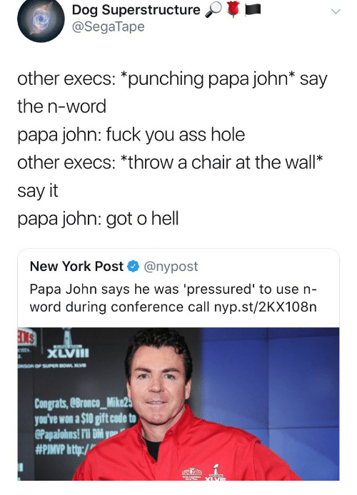 Ass, Fuck You, and New York: Dog Superstructure  @SegaTape  other execs: *punching papa john* say  the n-word  papa john: fuck you ass hole  other execs: *throw a chair at the wall*  say it  papa john: got o hell  New York Post @nypost  Papa John says he was 'pressured' to use n-  word during conference call nyp.st/2KX108n  xLVIII  Congrats, eBronco_Mike2  you've won a $10 gift code to  #PIMP http:/v
