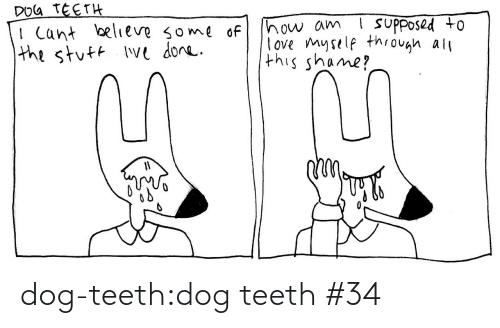 I Cant Believe: DOG TEETH  I Cant believe some of  the stuft Ive done.  ! suPposed to  how am  love myself through all  this shame? dog-teeth:dog teeth #34