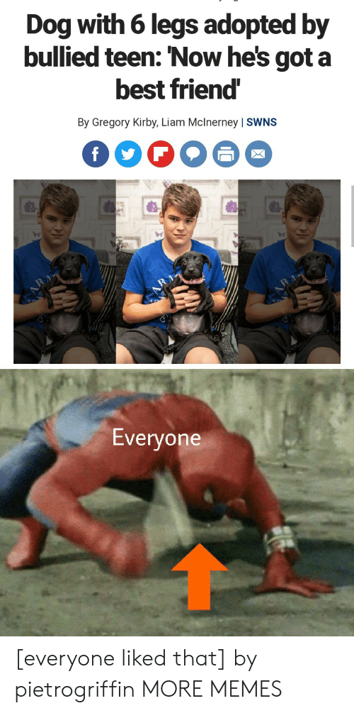liam: Dog with 6 legs adopted by  bullied teen: 'Now he's got a  best friend  By Gregory Kirby, Liam Mclnerney | SWNS  f  RA  Everyone [everyone liked that] by pietrogriffin MORE MEMES