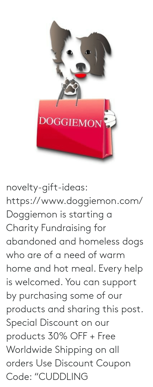"use: DOGGIEMON novelty-gift-ideas: https://www.doggiemon.com/   Doggiemon is starting a Charity Fundraising for abandoned and homeless dogs who are of a need of warm home and hot meal. Every help is welcomed. You can support by purchasing some of our products and sharing this post. Special Discount on our products 30% OFF + Free Worldwide Shipping on all orders Use Discount Coupon Code: ""CUDDLING"