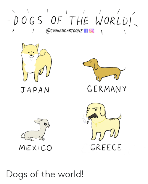 Dogs, Germany, and Greece: - DOGS OF THE WORLD!  @COOKEDCARTOONS  GERMANY  JAPAN  GREECE  MEXICO Dogs of the world!