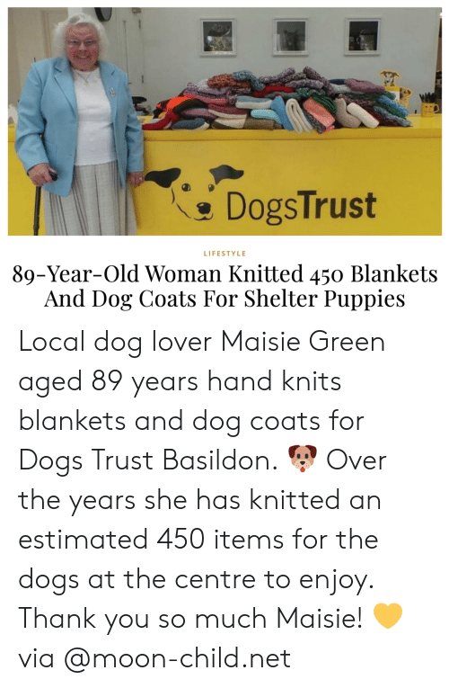 Dogs, Old Woman, and Puppies: DogsTrust  LIFESTYLE  89-Year-Old Woman Knitted 450 Blankets  And Dog Coats For Shelter Puppies Local dog lover Maisie Green aged 89 years hand knits blankets and dog coats for Dogs Trust Basildon. 🐶 Over the years she has knitted an estimated 450 items for the dogs at the centre to enjoy. Thank you so much Maisie! 💛via @moon-child.net