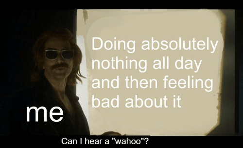 "Bad, Can, and Day: Doing absolutely  nothing all day  and then feeling  bad about it  me  Can I hear a ""wahoo""?"
