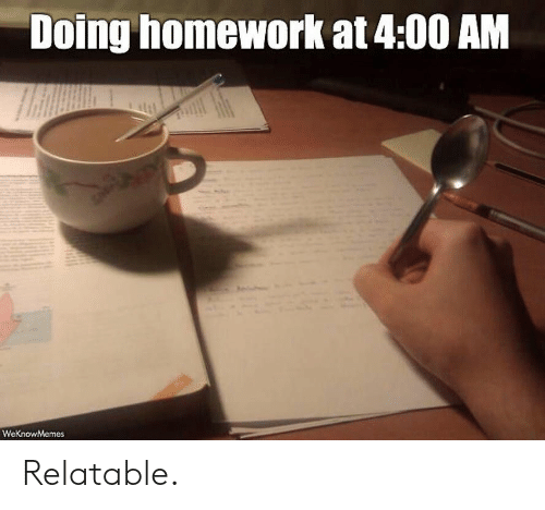 Homework, Relatable, and  Doing Homework: Doing homework at 4:00 AM  WeKnowMemes Relatable.