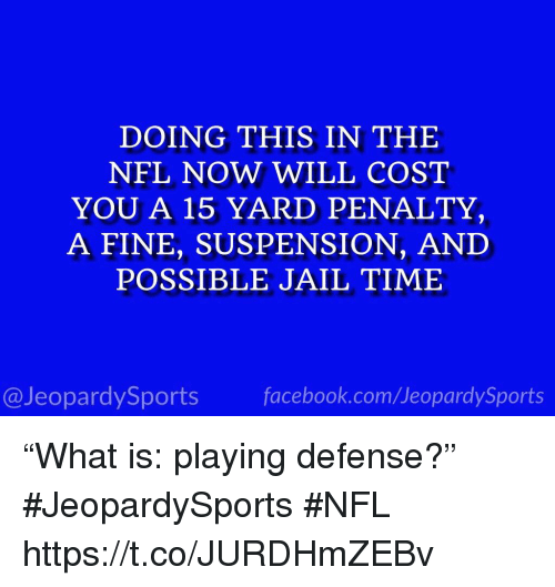 """Facebook, Jail, and Nfl: DOING THIS IN THE  NFL NOW WILL COST  YOU A 15 YARD PENALTY,  A FINE, SUSPENSION, AND  POSSIBLE JAIL TIME  @JeopardySports facebook.com/JeopardySports """"What is: playing defense?"""" #JeopardySports #NFL https://t.co/JURDHmZEBv"""
