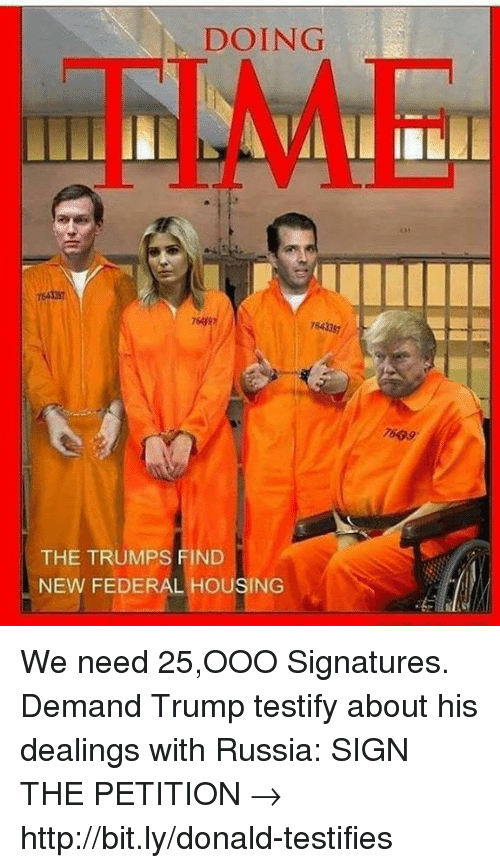 Memes, Http, and Russia: DOING  TIME  3y  764 35  764337  7609  THE TRUMPS FIND  NEW FEDERAL HOUSING We need 25,OOO Signatures. Demand Trump testify about his dealings with Russia:  SIGN THE PETITION → http://bit.ly/donald-testifies