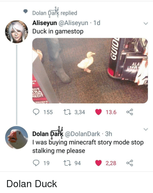 Gamestop, Minecraft, and Stalking: Dolan Oakg replied  Aliseyun @Aliseyun 1d  Duck in gamestop  ALA  EDIT  155 t 3,34 13.6  Dolan Dark @DolanDark 3h  I was buying minecraft story mode stojp  stalking me please Dolan Duck