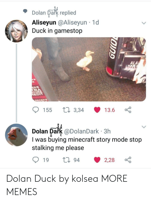 Dank, Gamestop, and Memes: Dolan Oakg replied  Aliseyun @Aliseyun 1d  Duck in gamestop  ALA  EDIT  155 t 3,34 13.6  Dolan Dark @DolanDark 3h  I was buying minecraft story mode stojp  stalking me please Dolan Duck by kolsea MORE MEMES
