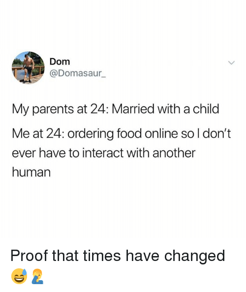 Ordering Food: Dom  @Domasaur  My parents at 24: Married with a child  Me at 24: ordering food online so l don't  ever have to interact with another  human Proof that times have changed 😅🤦‍♂️