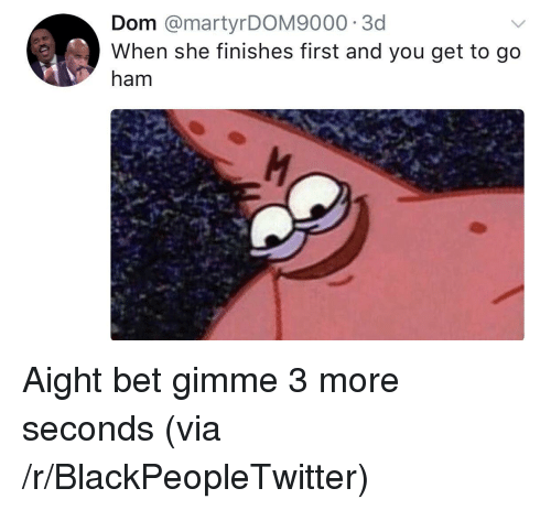 Blackpeopletwitter, Bet, and Ham: Dom @martyrDOM9000 3d  When she finishes first and you get to go  ham <p>Aight bet gimme 3 more seconds (via /r/BlackPeopleTwitter)</p>