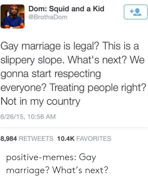 dom: Dom: Squid and a Kid  @BrothaDom  Gay marriage is legal? This is a  slippery slope. What's next? We  gonna start respecting  everyone? Treating people right?  Not in my country  6/26/15, 10:56 AM  8,984 RETWEETS 10.4K FAVORITES positive-memes:  Gay marriage? What's next?