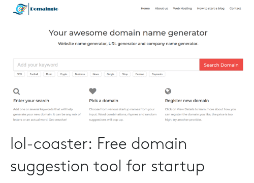 Crypto: Domainglo  Home  About us  Web Hosting  How to start a blog  Contact  Your awesome domain name generator  Website name generator, URL generator and company name generator.  Add your keyword  Search Domain  SEO  Football  Music  Crypto  Business  News  Google  Shop  Fashion  Payments  Register new domain  Click on View Details to learn more about how you  can register the domain you like, the price is too  high, try another provider  Enter vour search  Pick a domain  Add one or several keywords that will help  generate your new domain. It can be any mix of  letters or an actual word. Get creative  Choose from various startup names from your  input. Word combinations, rhymes and random  suggestions will pop up. lol-coaster:  Free domain suggestion tool for startup