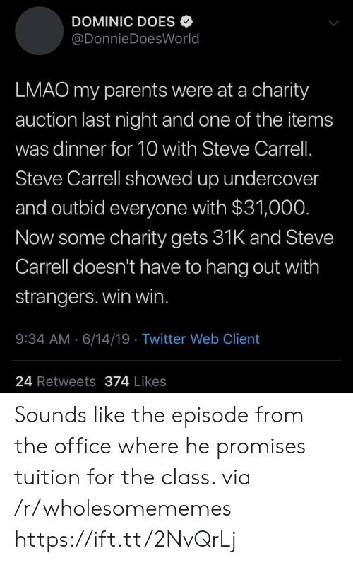 Lmao, Parents, and The Office: DOMINIC DOES  @DonnieDoesWorld  LMAO my parents were at a charity  auction last night and one of the items  was dinner for 10 with Steve Carrell.  Steve Carrell showed up undercover  and outbid everyone with $31,00O.  Now some charity gets 31K and Steve  Carrell doesn't have to hang out with  strangers. win win.  : 34 AM 6/14/19 Twitter Web Client  24 Retweets 374 Likes Sounds like the episode from the office where he promises tuition for the class. via /r/wholesomememes https://ift.tt/2NvQrLj