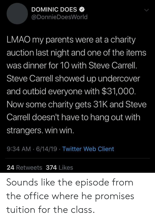 auction: DOMINIC DOES  @DonnieDoesWorld  LMAO my parents were at a charity  auction last night and one of the items  was dinner for 10 with Steve Carrell.  Steve Carrell showed up undercover  and outbid everyone with $31,00O.  Now some charity gets 31K and Steve  Carrell doesn't have to hang out with  strangers. win win.  : 34 AM 6/14/19 Twitter Web Client  24 Retweets 374 Likes Sounds like the episode from the office where he promises tuition for the class.