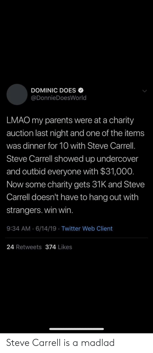 Lmao, Parents, and Twitter: DOMINIC DOES  @DonnieDoesWorld  LMAO my parents were at a charity  auction last night and one of the items  was dinner for 10 with Steve Carrell.  Steve Carrell showed up undercover  and outbid everyone with $31,000.  Now some charity gets 31K and Steve  Carrell doesn't have to hang out with  strangers. win win.  9:34 AM 6/14/19 Twitter Web Client  24 Retweets 374 Likes Steve Carrell is a madlad