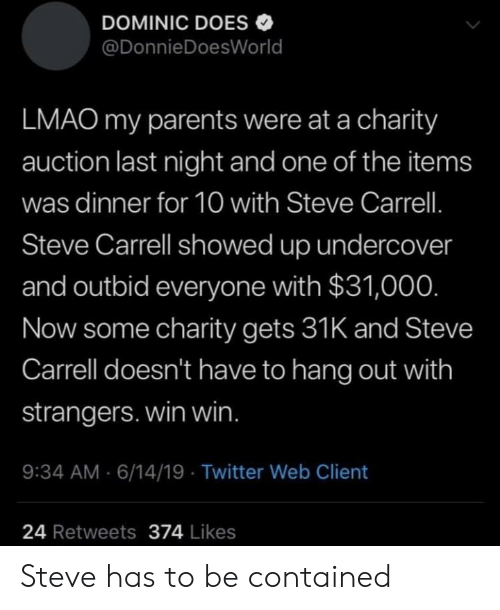 Lmao, Parents, and Twitter: DOMINIC DOES  @DonnieDoesWorld  LMAO my parents were at a charity  auction last night and one of the items  was dinner for 10 with Steve Carrell.  Steve Carrell showed up undercover  and outbid everyone with $31,000.  Now some charity gets 31K and Steve  Carrell doesn't have to hang out with  strangers. win win.  9:34 AM 6/14/19 Twitter Web Client  24 Retweets 374 Likes Steve has to be contained