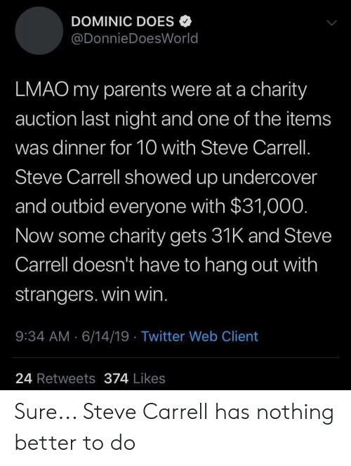 Lmao, Parents, and Twitter: DOMINIC DOES  @DonnieDoesWorld  LMAO my parents were at a charity  auction last night and one of the items  was dinner for 10 with Steve Carrell.  Steve Carrell showed up undercover  and outbid everyone with $31,000.  Now some charity gets 31K and Steve  Carrell doesn't have to hang out with  strangers. win win.  :34 AM 6/14/19 Twitter Web Client  24 Retweets 374 Likes Sure... Steve Carrell has nothing better to do