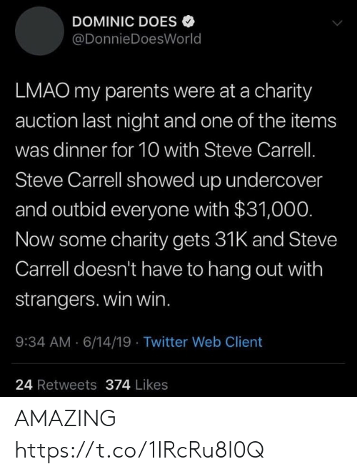Funny, Lmao, and Parents: DOMINIC DOES  @DonnieDoesWorld  LMAO my parents were at a charity  auction last night and one of the items  was dinner for 10 with Steve Carrell.  Steve Carrell showed up undercover  and outbid everyone with $31,000.  Now some charity gets 31K and Steve  Carrell doesn't have to hang out with  strangers. win win.  9:34 AM 6/14/19 Twitter Web Client  24 Retweets 374 Likes AMAZING https://t.co/1IRcRu8I0Q