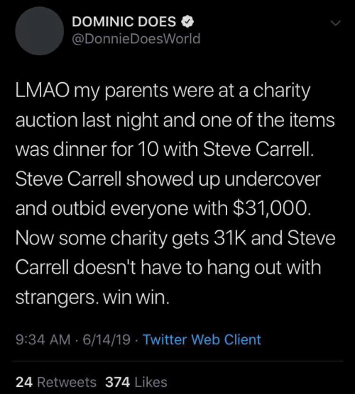 Lmao, Parents, and Twitter: DOMINIC DOES  @DonnieDoesWorld  LMAO my parents were at a charity  auction last night and one of the items  was dinner for 10 with Steve Carrell.  Steve Carrell showed up undercover  and outbid everyone with $31,000.  Now some charity gets 31K and Steve  Carrell doesn't have to hang out with  strangers. win win.  9:34 AM 6/14/19 Twitter Web Client  24 Retweets 374 Likes