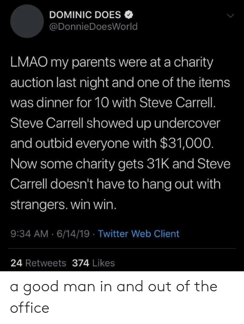 Lmao, Parents, and The Office: DOMINIC DOES  @DonnieDoesWorld  LMAO my parents were at a charity  auction last night and one of the items  was dinner for 10 with Steve Carrell.  Steve Carrell showed up undercover  and outbid everyone with $31,000.  Now some charity gets 31K and Steve  Carrell doesn't have to hang out with  strangers. win win.  9:34 AM 6/14/19 Twitter Web Client  24 Retweets 374 Likes a good man in and out of the office
