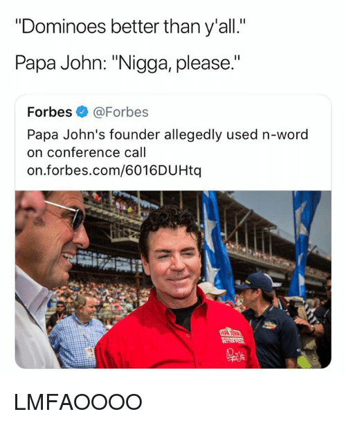 "Dominoes, Forbes, and Papa Johns: Dominoes better tnan y all.  Papa John: ""Nigga, please.""  Forbes @Forbes  Papa John's founder allegedly used n-word  on conference call  on.forbes.com/6016DUHtq LMFAOOOO"