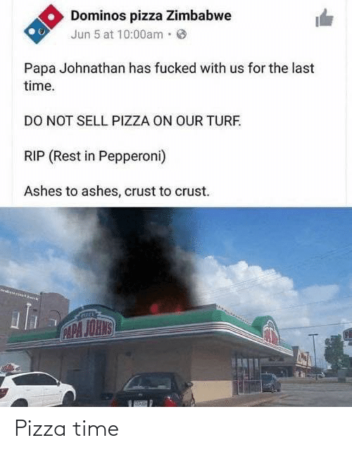 Jun: Dominos pizza Zimbabwe  Jun 5 at 10:00am·  Papa Johnathan has fucked with us for the last  time.  DO NOT SELL PIZZA ON OUR TURF.  RIP (Rest in Pepperoni)  Ashes to ashes, crust to crust.  CAPA JOHNS Pizza time